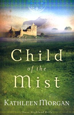 Child of the Mist (These Highland Hills, Book 1), Kathleen Morgan
