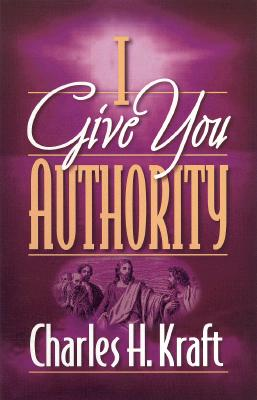 I Give You Authority: Practicing the Authority Jesus Gave Us, Kraft, Charles H.