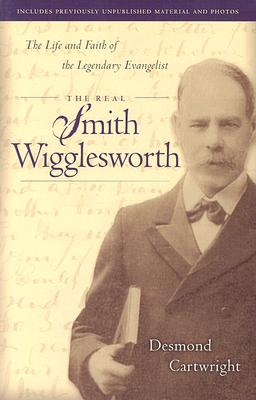 Real Smith Wigglesworth, The: The Life and Faith of the Legendary Evangelist