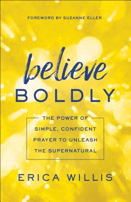 Image for Believe Boldly: The Power of Simple, Confident Prayer to Unleash the Supernatural