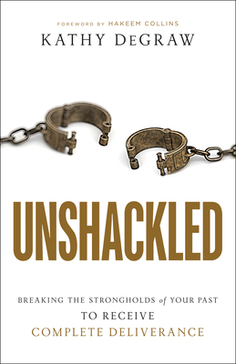 Image for Unshackled: Breaking the Strongholds of Your Past to Receive Complete Deliverance