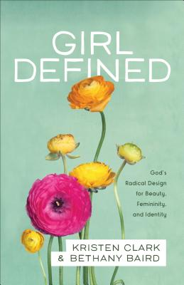 Image for Girl Defined: God's Radical Design for Beauty, Femininity, and Identity