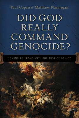 Did God Really Command Genocide?: Coming to Terms with the Justice of God, Paul Copan, Matt Flannagan