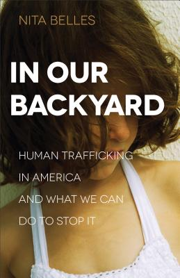 Image for In Our Backyard: Human Trafficking in America and What We Can Do to Stop It