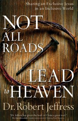 Not All Roads Lead to Heaven: Sharing an Exclusive Jesus in an Inclusive World, Jeffress, Dr. Robert