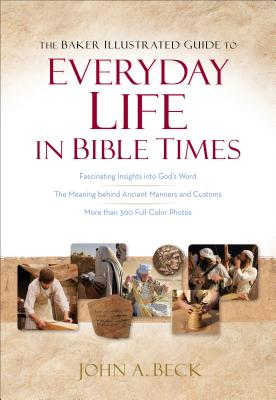 The Baker Illustrated Guide to Everyday Life in Bible Times, John A. Beck