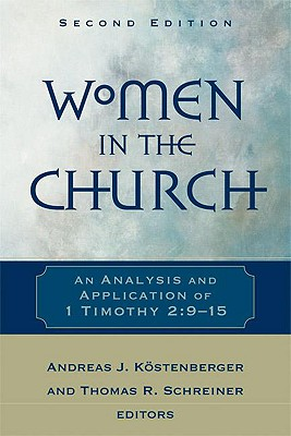 Women in the Church: An Analysis and Application of 1 Timothy 2:9-15, Kostenberger, Andreas; Schreiner, Thomas