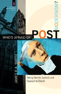 Who's Afraid of Postmodernism? : Taking Derrida, Lyotard, And Foucault to Church, JAMES K. SMITH A.