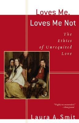 Loves Me, Loves Me Not: The Ethics of Unrequited Love, Smit, Laura;Smit, Laura A.