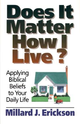 Image for Does It Matter How I Live?: Applying Biblical Beliefs to Your Daily Life