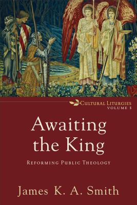 Image for Awaiting the King: Reforming Public Theology (Cultural Liturgies)