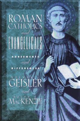 ROMAN CATHOLICS & EVANGELICALS AGREEMENTS AND DIFFERENCES, GEISLER & MAC KENZIE