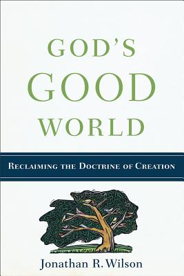 God's Good World: Reclaiming the Doctrine of Creation, Jonathan R. Wilson