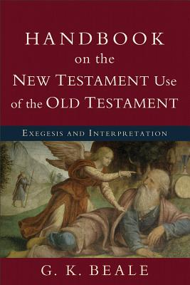 Handbook on the New Testament Use of the Old Testament: Exegesis and Interpretation, G. K. Beale