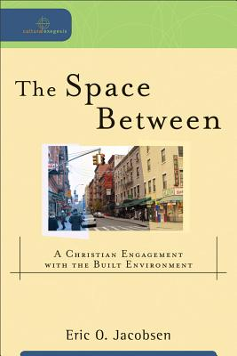 Space Between, The: A Christian Engagement with the Built Environment (Cultural Exegesis), Eric O. Jacobsen