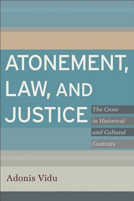 Atonement, Law, and Justice: The Cross in Historical and Cultural Contexts, Adonis Vidu