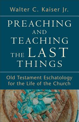 Image for Preaching and Teaching the Last Things: Old Testament Eschatology for the Life of the Church