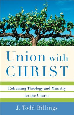 Union with Christ: Reframing Theology and Ministry for the Church, J. Todd Billings