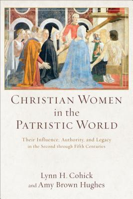 Christian Women in the Patristic World: Their Influence, Authority, and Legacy in the Second through Fifth Centuries, Lynn H. Cohick, Amy Brown Hughes