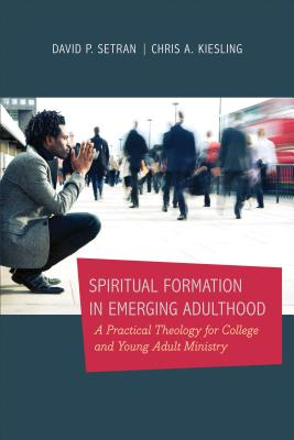 Spiritual Formation in Emerging Adulthood: A Practical Theology for College and Young Adult Ministry, David P. Setran,Chris A. Kiesling