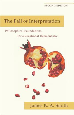The Fall of Interpretation: Philosophical Foundations for a Creational Hermeneutic, James K. A. Smith