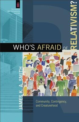Who's Afraid of Relativism?: Community, Contingency, and Creaturehood (The Church and Postmodern Culture), James K. A. Smith