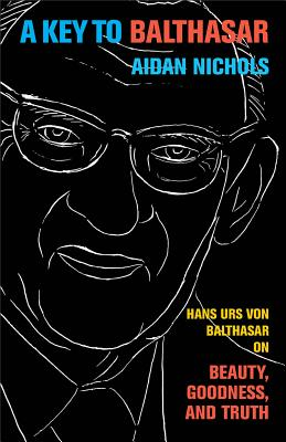 Key to Balthasar, A: Hans Urs von Balthasar on Beauty, Goodness, and Truth, Aidan OP Nichols