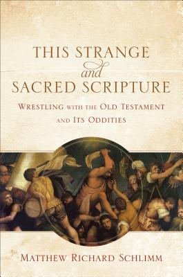 This Strange and Sacred Scripture: Wrestling with the Old Testament and Its Oddities, Schlimm, Matthew Richard