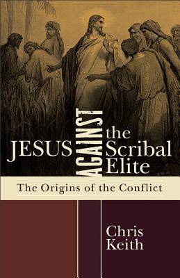 Jesus against the Scribal Elite: The Origins of the Conflict, Chris Keith