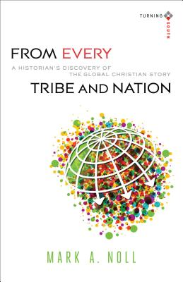 From Every Tribe and Nation: A Historian's Discovery of the Global Christian Story (Turning South: Christian Scholars in an Age of World Christianity), Mark A. Noll