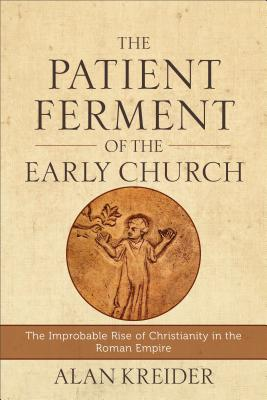 The Patient Ferment of the Early Church: The Improbable Rise of Christianity in the Roman Empire, Alan Kreider