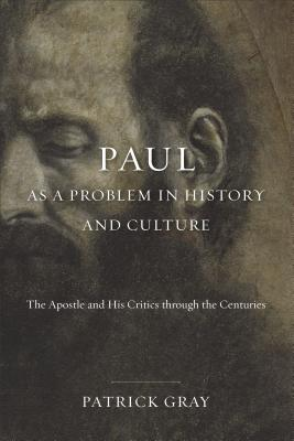 Paul as a Problem in History and Culture: The Apostle and His Critics through the Centuries, Patrick Gray