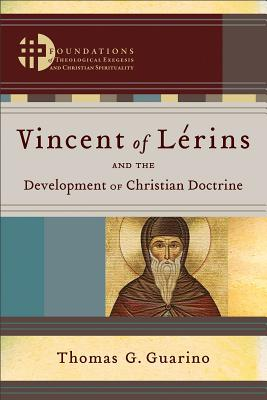 Vincent of Lérins and the Development of Christian Doctrine (Foundations of Theological Exegesis and Christian Spirituality), Thomas G. Guarino