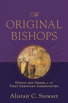 Original Bishops, The: Office and Order in the First Christian Communities, Alistair C. Stewart