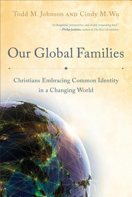 Our Global Families: Christians Embracing Common Identity in a Changing World, Johnson, Todd M.; Wu, Cindy M.