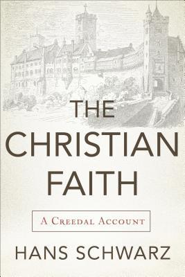 Christian Faith, The: A Creedal Account, Hans Schwarz