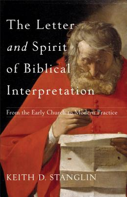 The Letter and Spirit of Biblical Interpretation: From the Early Church to Modern Practice, Keith D. Stanglin
