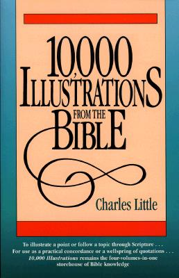 Ten Thousand Illustrations from the Bible: For Pastors, Teachers, Students, Speakers,... Repr of the 1833 Ed Pub Under Title: Biblical Lights and Sid, Charles Eugene Little