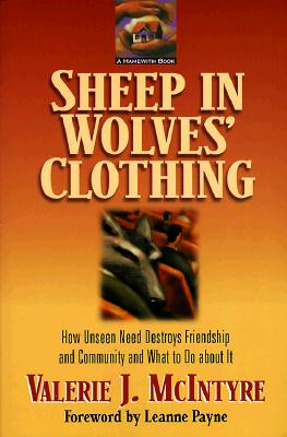Sheep in Wolves' Clothing: How Unseen Need Destroys Friendship and Community and What to Do about It, Valerie J. McIntyre