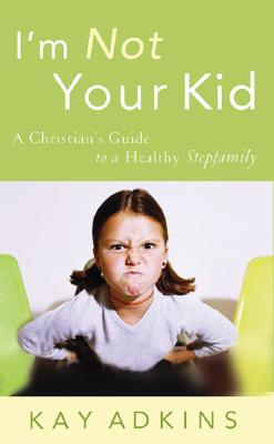 Image for I'm Not Your Kid: A Christian's Guide to a Healthy Stepfamily