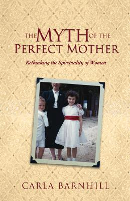 The Myth Of The Perfect Mother: Rethinking The Spirituality Of Women, Carla Barnhill