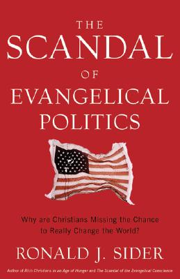 The Scandal of Evangelical Politics: Why Are Christians Missing the Chance to Really Change the World?, RONALD J. SIDER