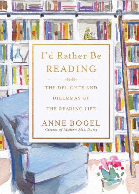 I'd Rather Be Reading: The Delights and Dilemmas of the Reading Life, Anne Bogel