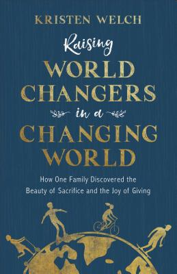 Image for Raising World Changers in a Changing World: How One Family Discovered the Beauty of Sacrifice and the Joy of Giving