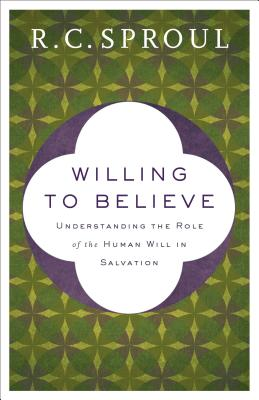 Image for Willing to Believe: Understanding the Role of the Human Will in Salvation
