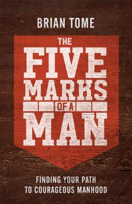 Image for The Five Marks of a Man: Finding Your Path to Courageous Manhood