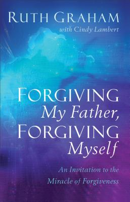Image for Forgiving My Father, Forgiving Myself: An Invitation to the Miracle of Forgiveness