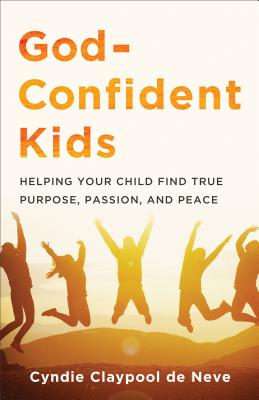 Image for God-Confident Kids: Helping Your Child Find True Purpose, Passion, and Peace