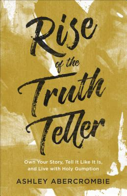 Image for Rise of the Truth Teller: Own Your Story, Tell It Like It Is, and Live with Holy Gumption