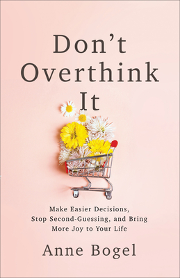 Image for Don't Overthink It: Make Easier Decisions, Stop Second-Guessing, and Bring More Joy to Your Life